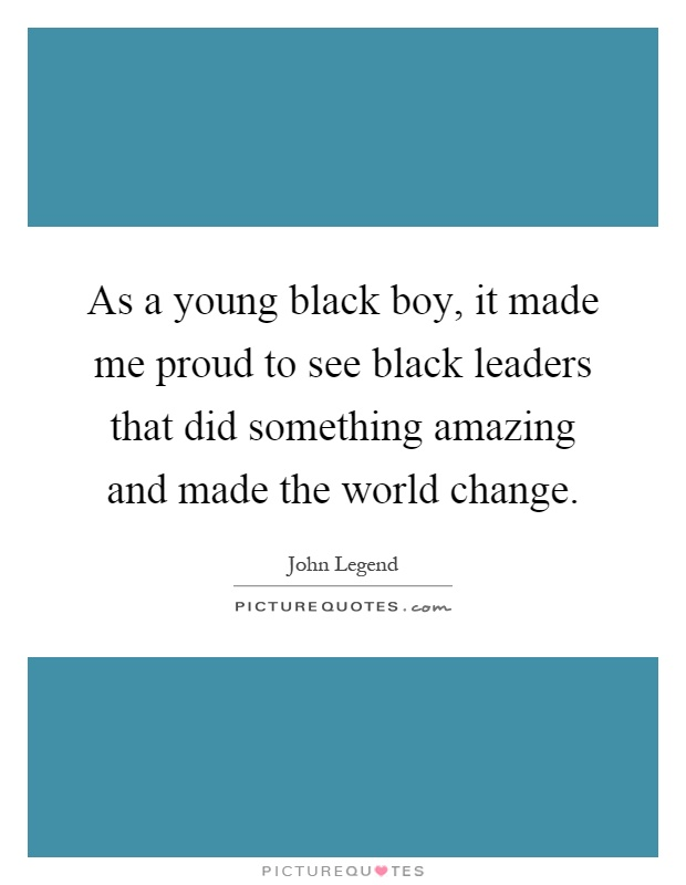 As a young black boy, it made me proud to see black leaders that did something amazing and made the world change Picture Quote #1
