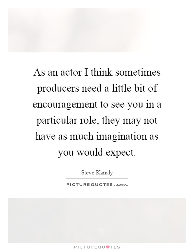 As an actor I think sometimes producers need a little bit of encouragement to see you in a particular role, they may not have as much imagination as you would expect Picture Quote #1