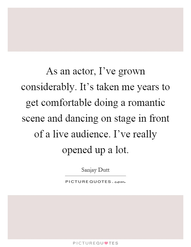 As an actor, I've grown considerably. It's taken me years to get comfortable doing a romantic scene and dancing on stage in front of a live audience. I've really opened up a lot Picture Quote #1