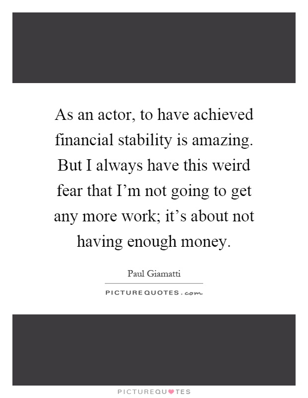 As an actor, to have achieved financial stability is amazing. But I always have this weird fear that I'm not going to get any more work; it's about not having enough money Picture Quote #1