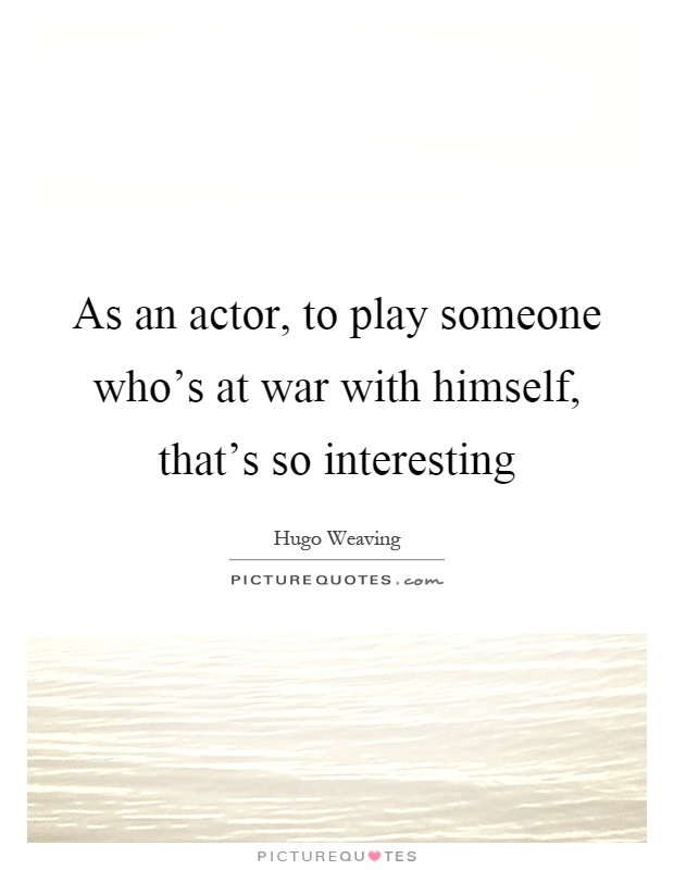As an actor, to play someone who's at war with himself, that's so interesting Picture Quote #1