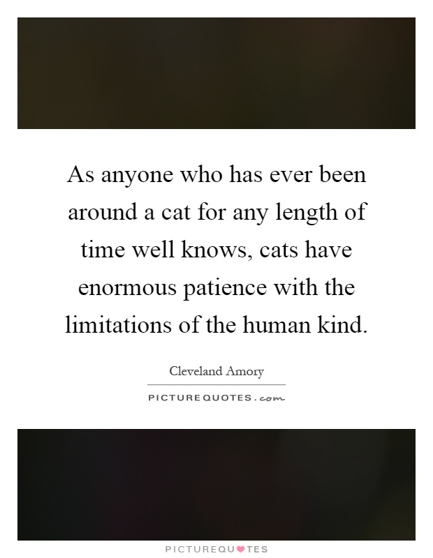 As anyone who has ever been around a cat for any length of time well knows, cats have enormous patience with the limitations of the human kind Picture Quote #1