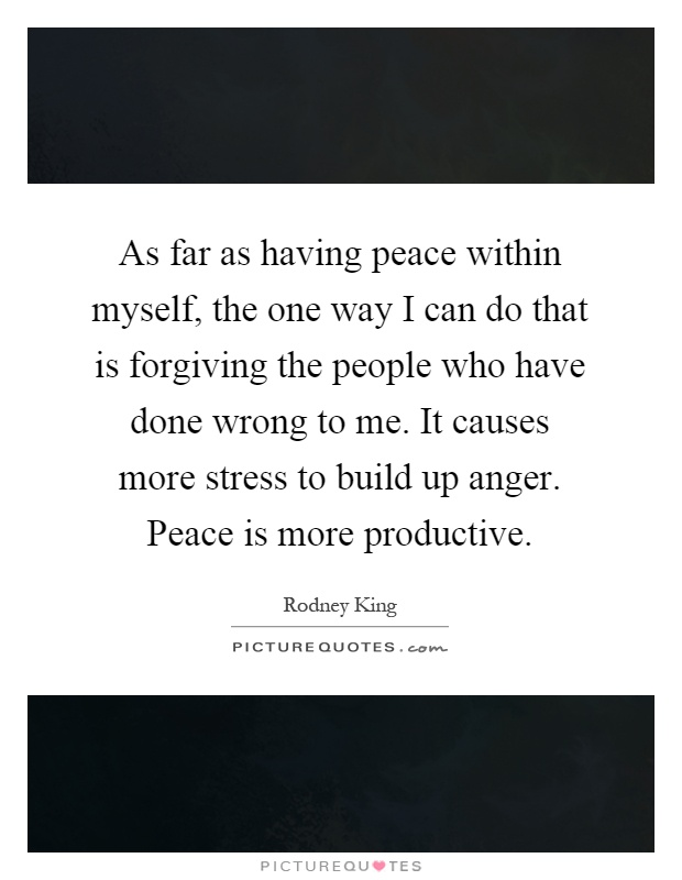 As far as having peace within myself, the one way I can do that is forgiving the people who have done wrong to me. It causes more stress to build up anger. Peace is more productive Picture Quote #1