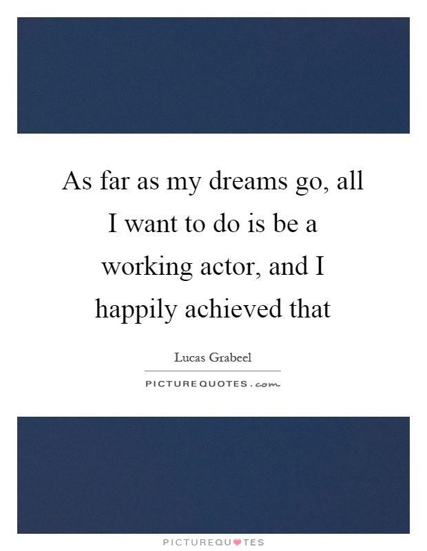 As far as my dreams go, all I want to do is be a working actor, and I happily achieved that Picture Quote #1