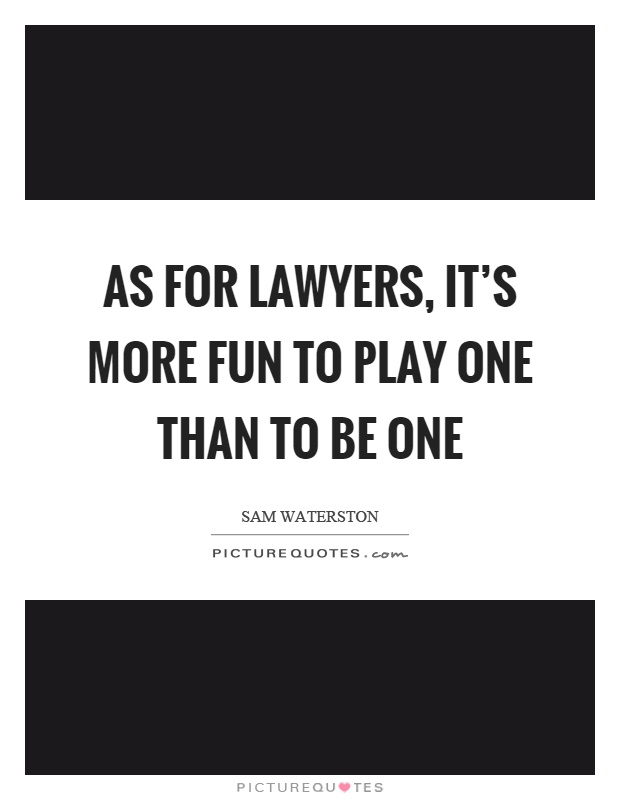 As for lawyers, it's more fun to play one than to be one Picture Quote #1