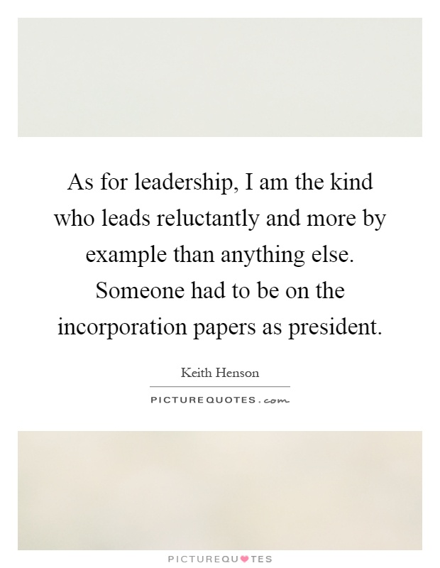 As for leadership, I am the kind who leads reluctantly and more by example than anything else. Someone had to be on the incorporation papers as president Picture Quote #1