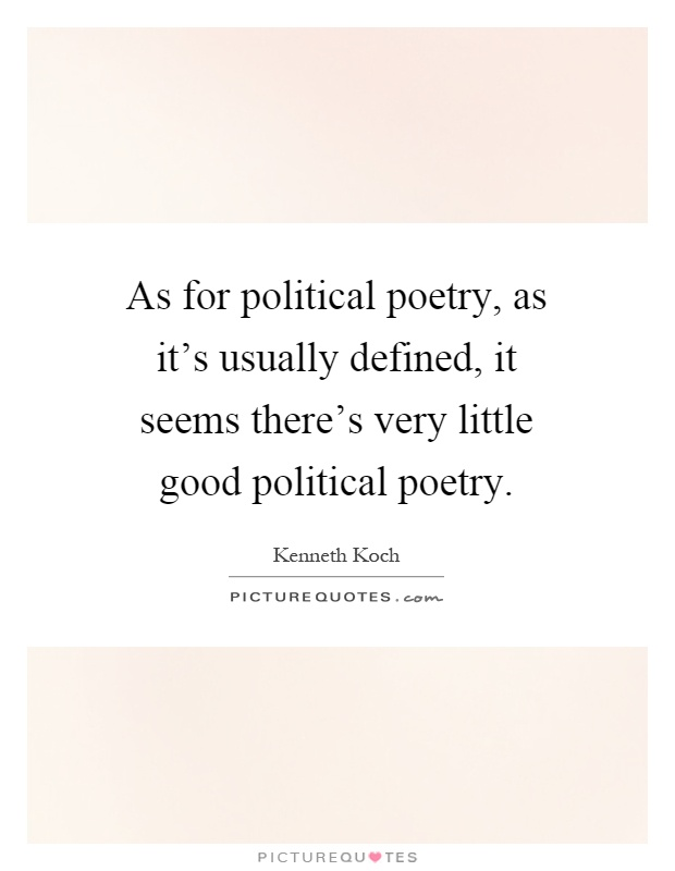 As for political poetry, as it's usually defined, it seems there's very little good political poetry Picture Quote #1