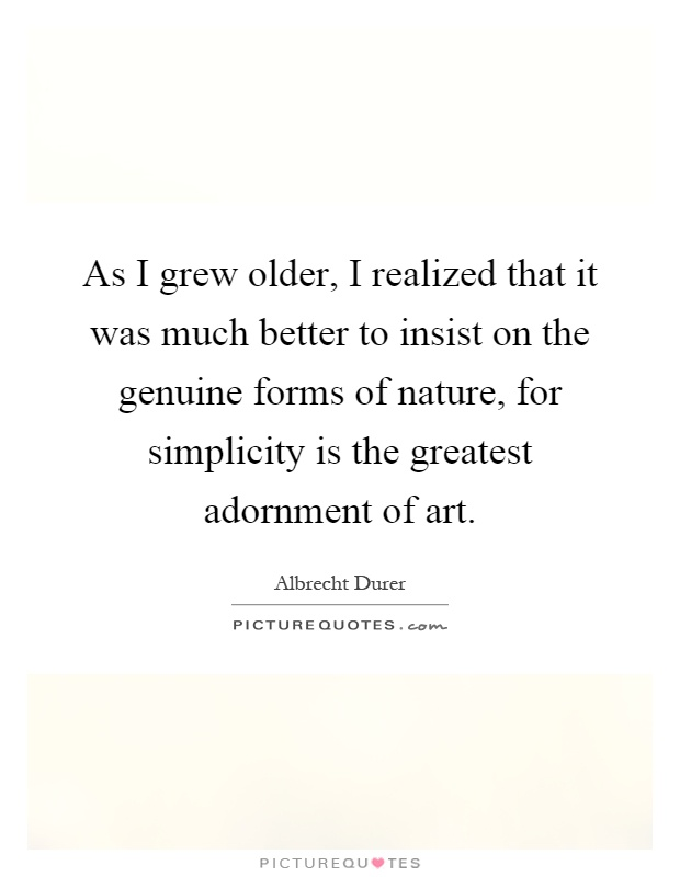 As I grew older, I realized that it was much better to insist on the genuine forms of nature, for simplicity is the greatest adornment of art Picture Quote #1