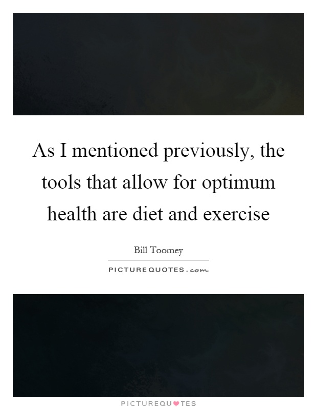 As I mentioned previously, the tools that allow for optimum health are diet and exercise Picture Quote #1