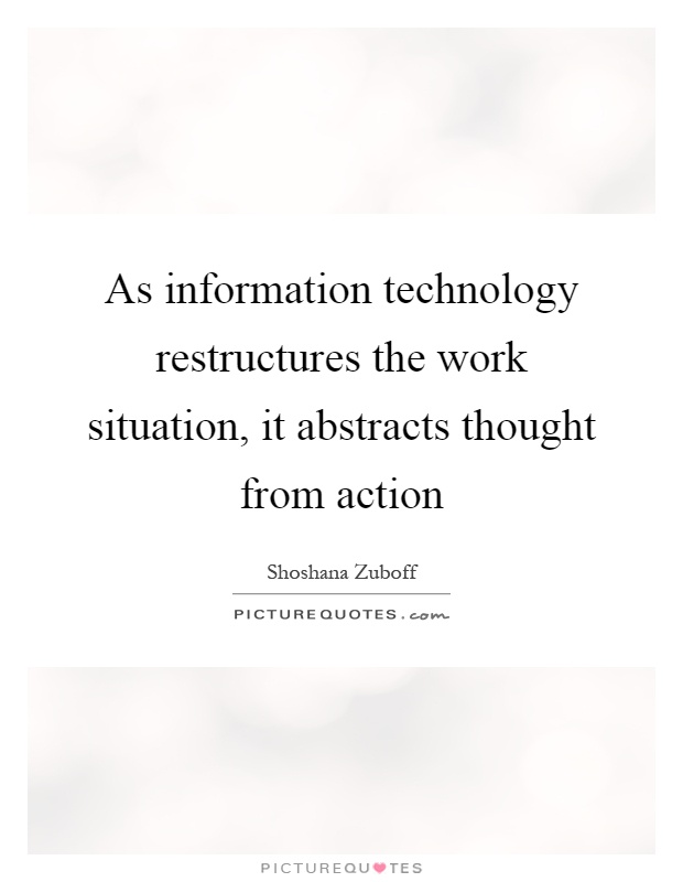 As information technology restructures the work situation, it abstracts thought from action Picture Quote #1