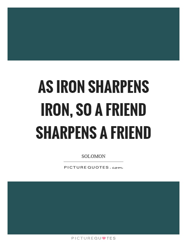As iron sharpens iron, so a friend sharpens a friend Picture Quote #1