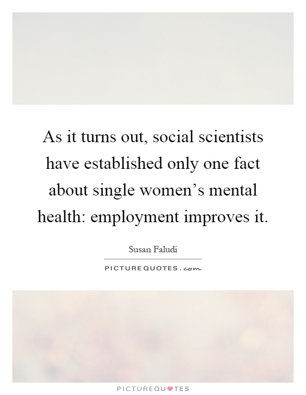 As it turns out, social scientists have established only one fact about single women's mental health: employment improves it Picture Quote #1