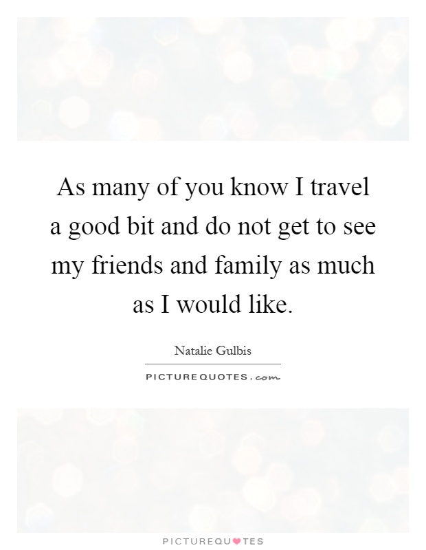 As many of you know I travel a good bit and do not get to see my friends and family as much as I would like Picture Quote #1