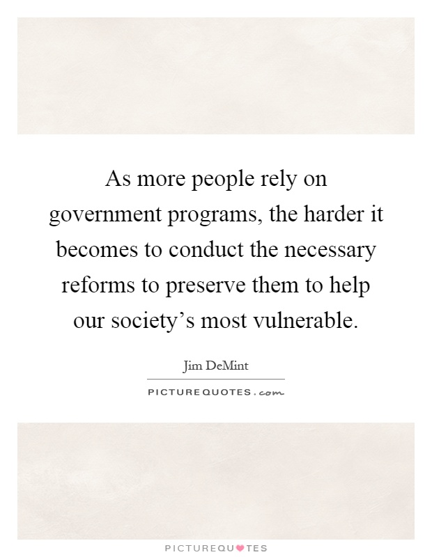 As more people rely on government programs, the harder it becomes to conduct the necessary reforms to preserve them to help our society's most vulnerable Picture Quote #1