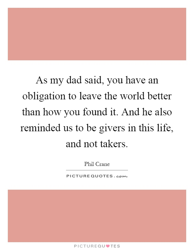 As my dad said, you have an obligation to leave the world better than how you found it. And he also reminded us to be givers in this life, and not takers Picture Quote #1