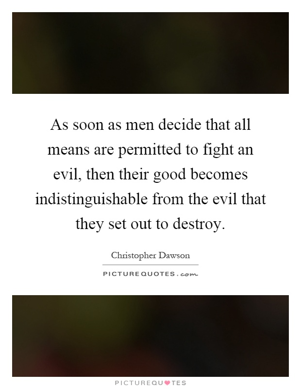 As soon as men decide that all means are permitted to fight an evil, then their good becomes indistinguishable from the evil that they set out to destroy Picture Quote #1