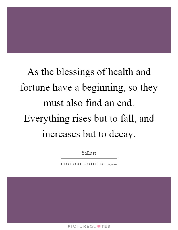 As the blessings of health and fortune have a beginning, so they must also find an end. Everything rises but to fall, and increases but to decay Picture Quote #1