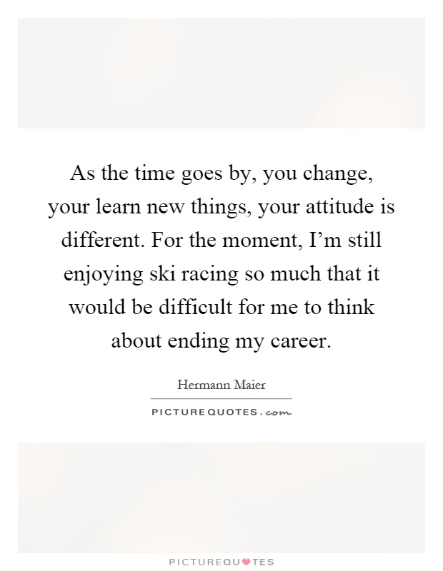 As the time goes by, you change, your learn new things, your attitude is different. For the moment, I'm still enjoying ski racing so much that it would be difficult for me to think about ending my career Picture Quote #1