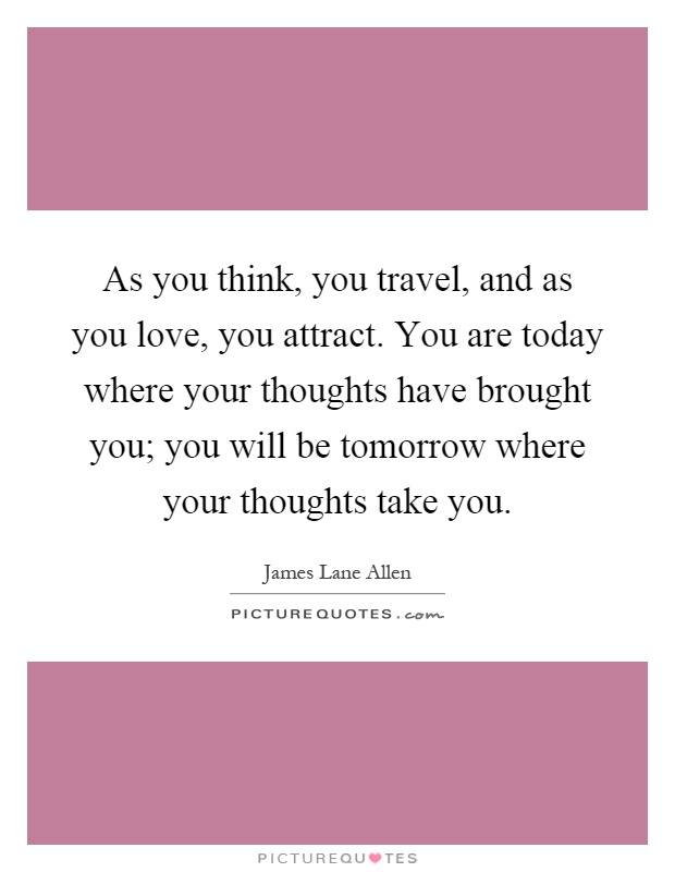As you think, you travel, and as you love, you attract. You are today where your thoughts have brought you; you will be tomorrow where your thoughts take you Picture Quote #1