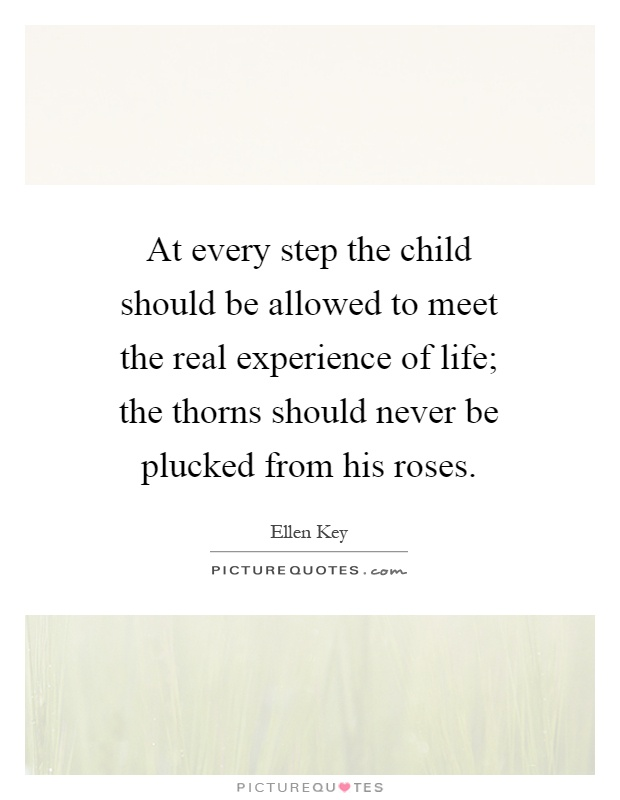 At every step the child should be allowed to meet the real experience of life; the thorns should never be plucked from his roses Picture Quote #1