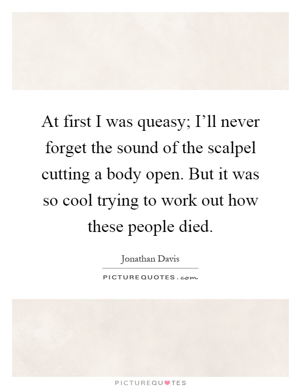 At first I was queasy; I'll never forget the sound of the scalpel cutting a body open. But it was so cool trying to work out how these people died Picture Quote #1
