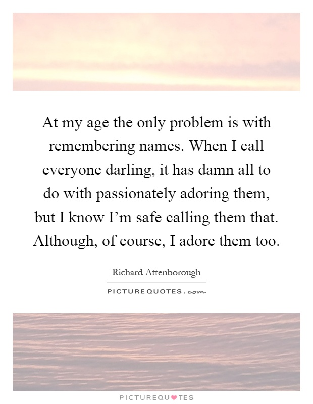 At my age the only problem is with remembering names. When I call everyone darling, it has damn all to do with passionately adoring them, but I know I'm safe calling them that. Although, of course, I adore them too Picture Quote #1