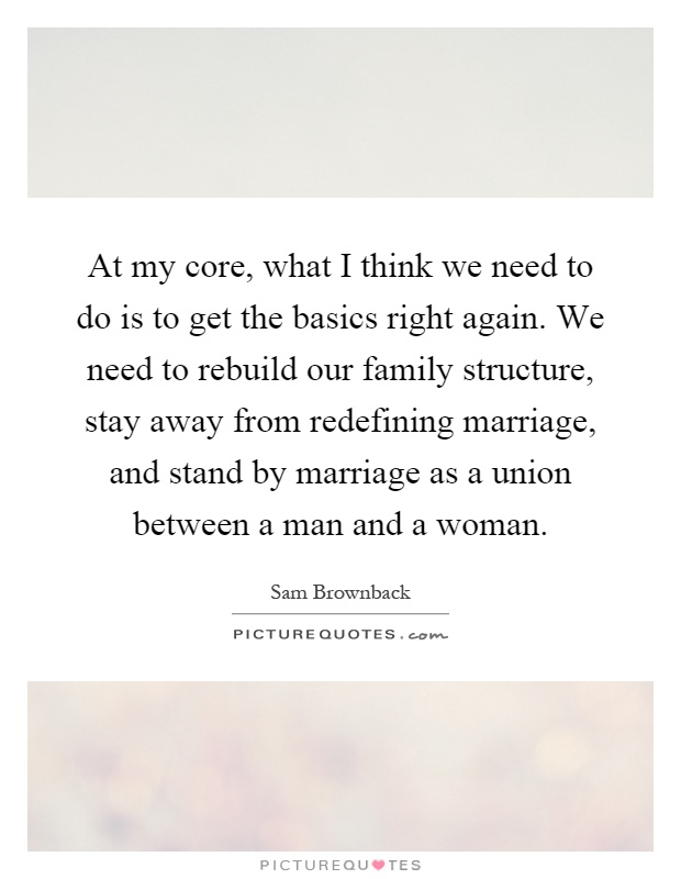 At my core, what I think we need to do is to get the basics right again. We need to rebuild our family structure, stay away from redefining marriage, and stand by marriage as a union between a man and a woman Picture Quote #1