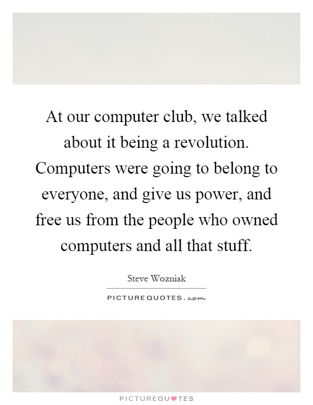 At our computer club, we talked about it being a revolution. Computers were going to belong to everyone, and give us power, and free us from the people who owned computers and all that stuff Picture Quote #1