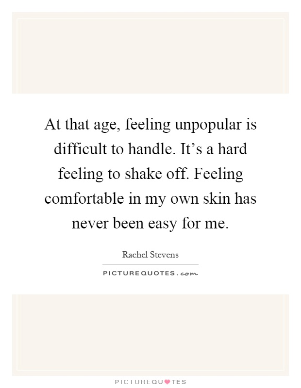 At that age, feeling unpopular is difficult to handle. It's a hard feeling to shake off. Feeling comfortable in my own skin has never been easy for me Picture Quote #1