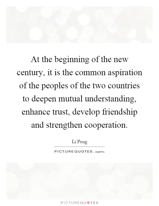 At the beginning of the new century, it is the common aspiration of the peoples of the two countries to deepen mutual understanding, enhance trust, develop friendship and strengthen cooperation Picture Quote #1