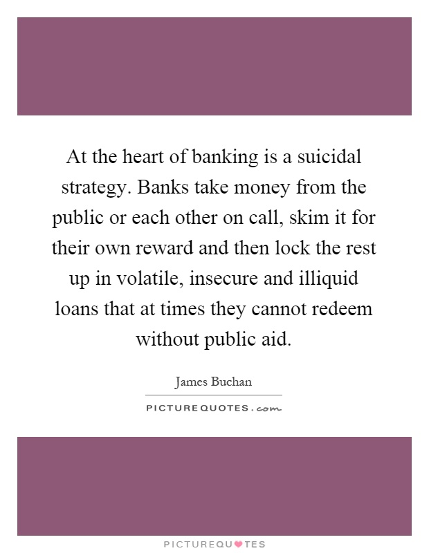 At the heart of banking is a suicidal strategy. Banks take money from the public or each other on call, skim it for their own reward and then lock the rest up in volatile, insecure and illiquid loans that at times they cannot redeem without public aid Picture Quote #1