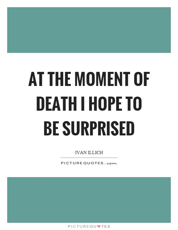 At the moment of death I hope to be surprised Picture Quote #1