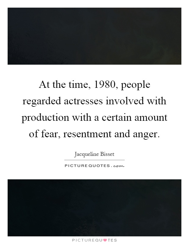 At the time, 1980, people regarded actresses involved with production with a certain amount of fear, resentment and anger Picture Quote #1