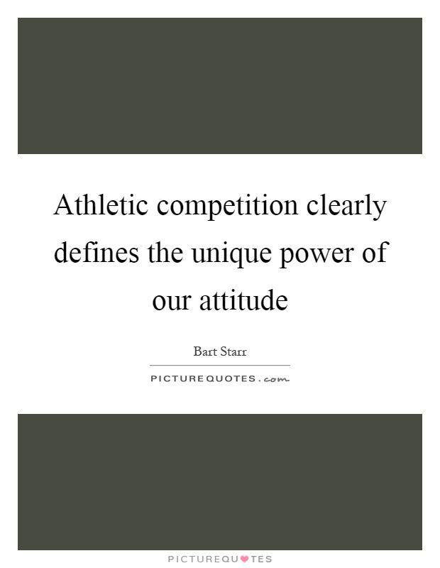 Athletic competition clearly defines the unique power of our attitude Picture Quote #1