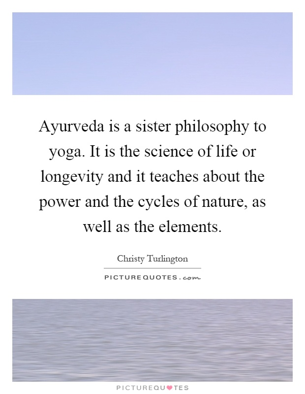 Ayurveda is a sister philosophy to yoga. It is the science of life or longevity and it teaches about the power and the cycles of nature, as well as the elements Picture Quote #1