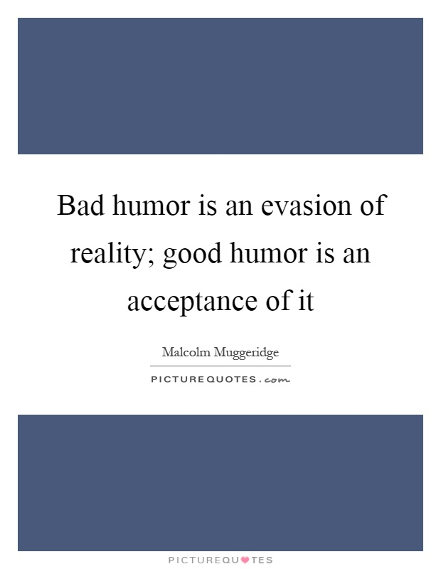 Bad humor is an evasion of reality; good humor is an acceptance of it Picture Quote #1