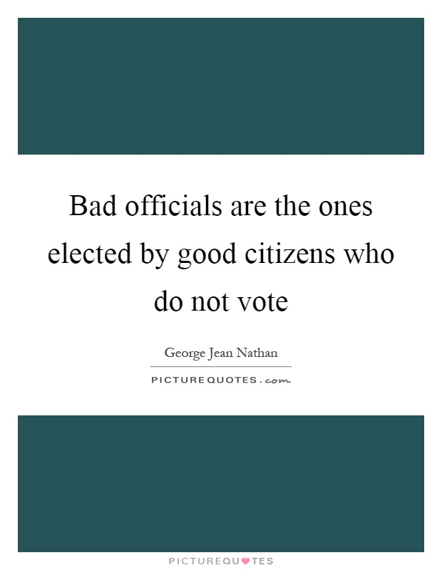 Bad officials are the ones elected by good citizens who do not vote Picture Quote #1