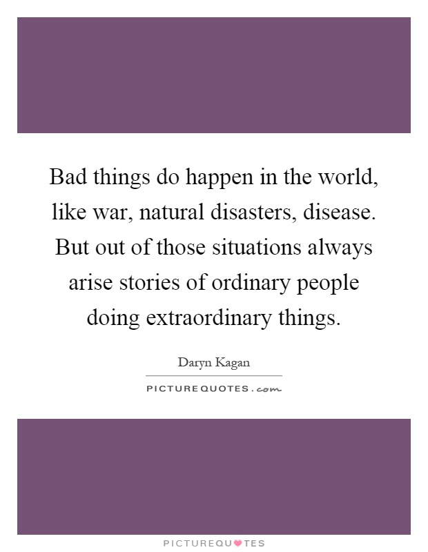 Bad things do happen in the world, like war, natural disasters, disease. But out of those situations always arise stories of ordinary people doing extraordinary things Picture Quote #1