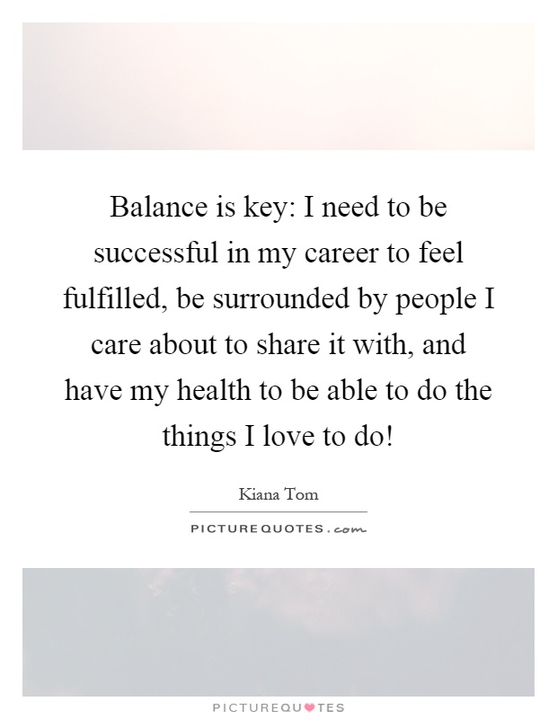 Balance is key: I need to be successful in my career to feel fulfilled, be surrounded by people I care about to share it with, and have my health to be able to do the things I love to do! Picture Quote #1
