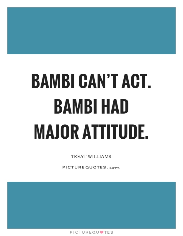 Bambi can't act. Bambi had major attitude Picture Quote #1