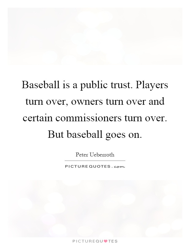 Baseball is a public trust. Players turn over, owners turn over and certain commissioners turn over. But baseball goes on Picture Quote #1