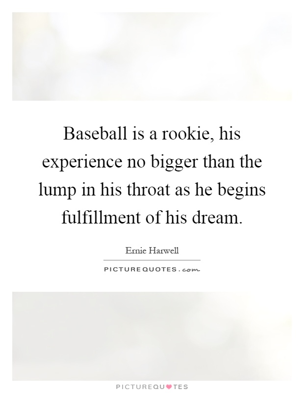 Baseball is a rookie, his experience no bigger than the lump in his throat as he begins fulfillment of his dream Picture Quote #1