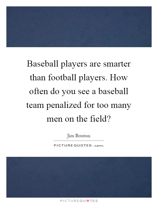 Baseball players are smarter than football players. How often do you see a baseball team penalized for too many men on the field? Picture Quote #1