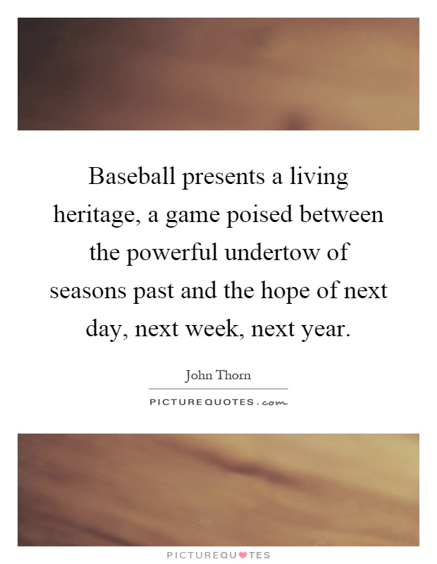 Baseball presents a living heritage, a game poised between the powerful undertow of seasons past and the hope of next day, next week, next year Picture Quote #1