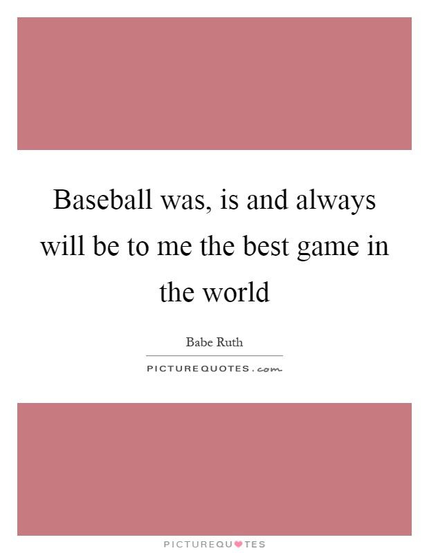 Baseball was, is and always will be to me the best game in the world Picture Quote #1