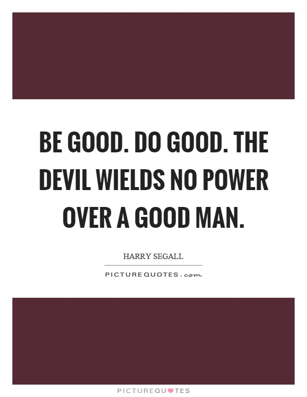 Be good. Do good. The devil wields no power over a good man Picture Quote #1
