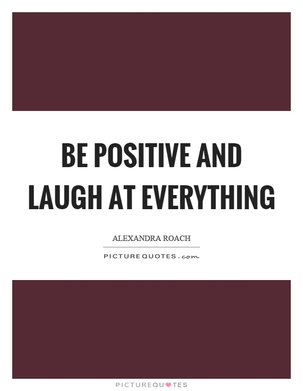 Be positive and laugh at everything Picture Quote #1