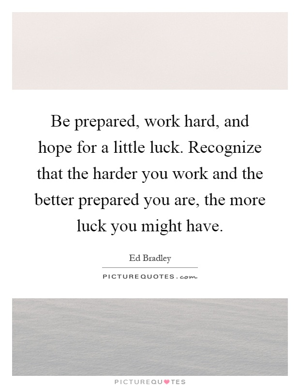 Be prepared, work hard, and hope for a little luck. Recognize that the harder you work and the better prepared you are, the more luck you might have Picture Quote #1