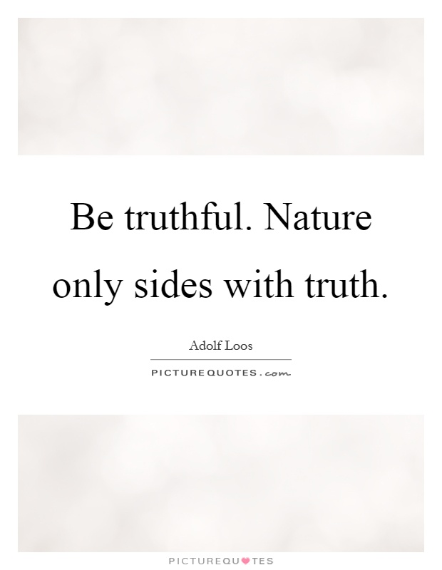 Be truthful. Nature only sides with truth Picture Quote #1