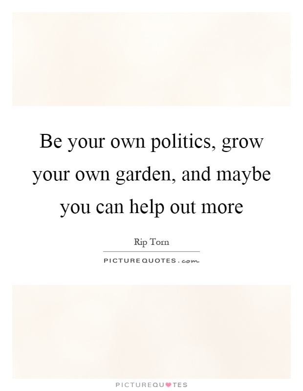 Be your own politics, grow your own garden, and maybe you can help out more Picture Quote #1